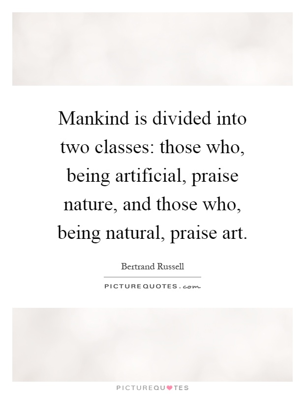 Mankind is divided into two classes: those who, being artificial, praise nature, and those who, being natural, praise art Picture Quote #1