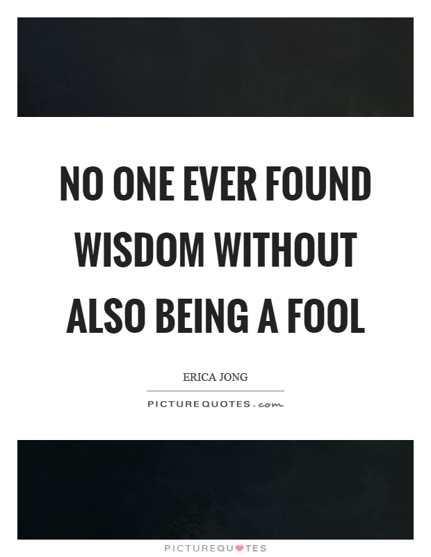 No one ever found wisdom without also being a fool Picture Quote #1