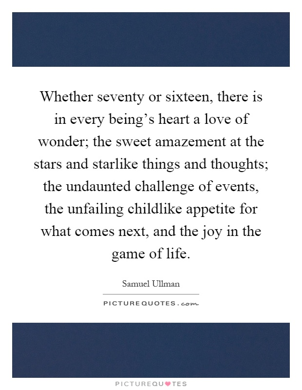 Whether seventy or sixteen, there is in every being's heart a love of wonder; the sweet amazement at the stars and starlike things and thoughts; the undaunted challenge of events, the unfailing childlike appetite for what comes next, and the joy in the game of life Picture Quote #1