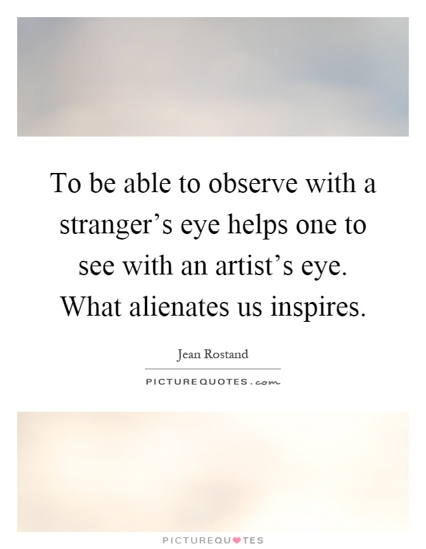 To be able to observe with a stranger's eye helps one to see with an artist's eye. What alienates us inspires Picture Quote #1