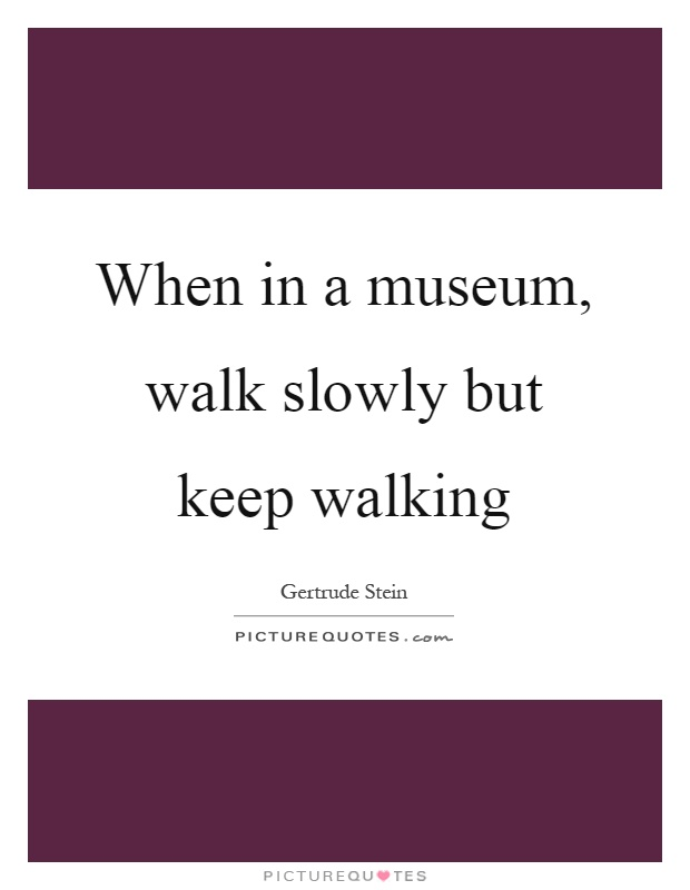 When in a museum, walk slowly but keep walking Picture Quote #1