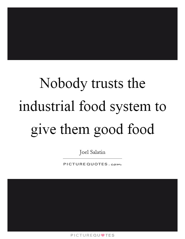 Nobody trusts the industrial food system to give them good food Picture Quote #1