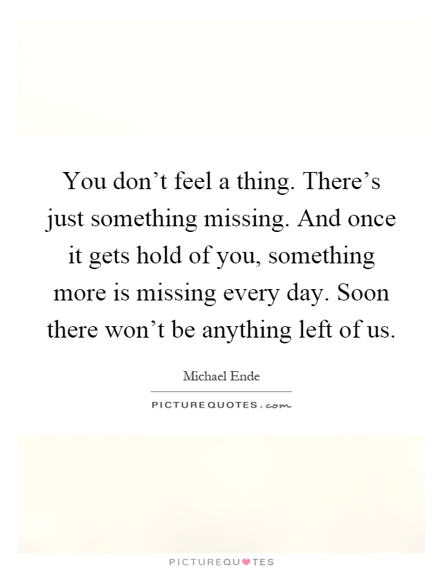 You don't feel a thing. There's just something missing. And once it gets hold of you, something more is missing every day. Soon there won't be anything left of us Picture Quote #1