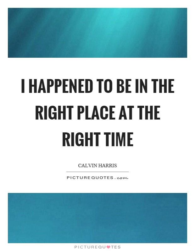 I happened to be in the right place at the right time Picture Quote #1