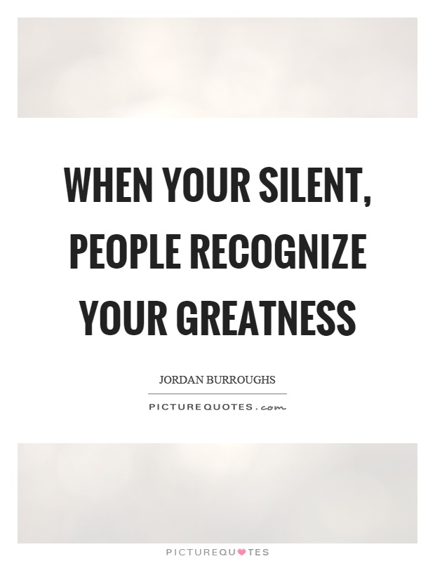 When your silent, people recognize your greatness Picture Quote #1
