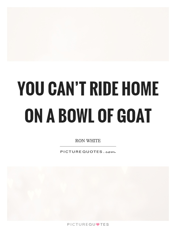 you-cant-ride-home-on-a-bowl-of-goat-quote-1.jpg