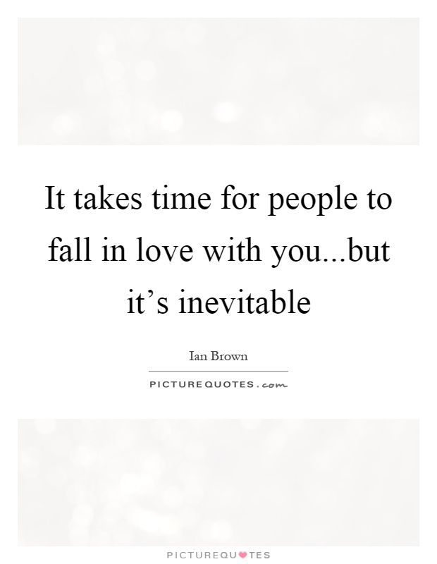 It takes time for people to fall in love with you...but it's inevitable Picture Quote #1