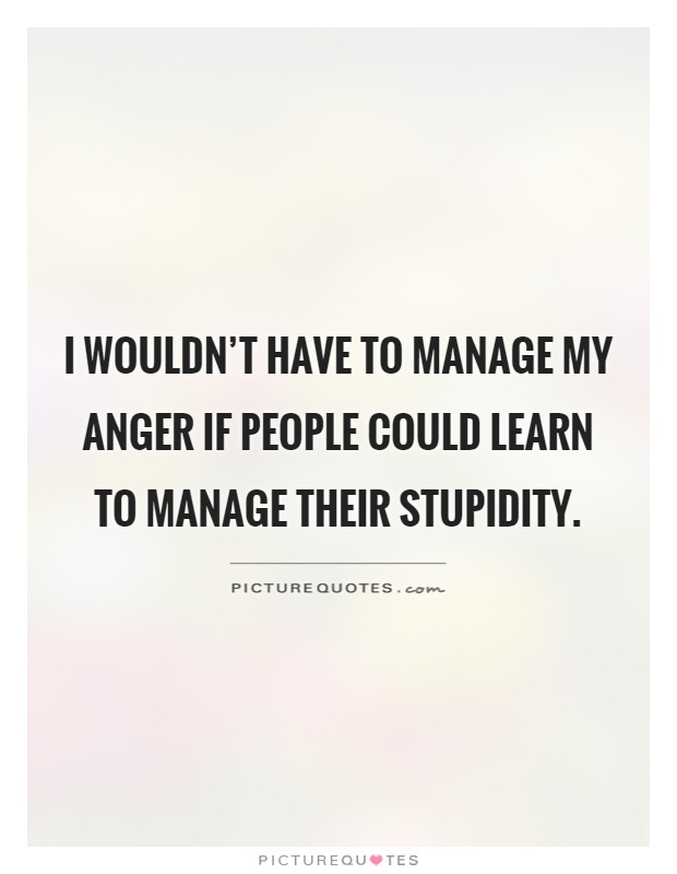 I wouldn't have to manage my anger if people could learn to manage their stupidity Picture Quote #1