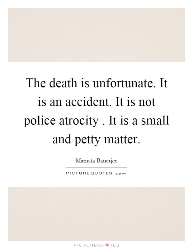 The death is unfortunate. It is an accident. It is not police atrocity. It is a small and petty matter Picture Quote #1