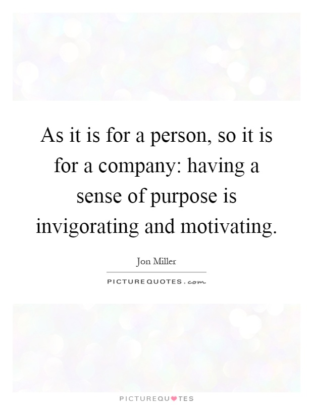 As it is for a person, so it is for a company: having a sense of purpose is invigorating and motivating Picture Quote #1