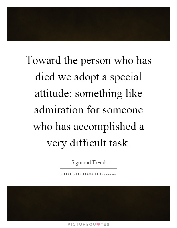 Toward the person who has died we adopt a special attitude: something like admiration for someone who has accomplished a very difficult task Picture Quote #1