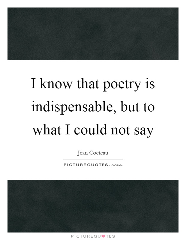 I know that poetry is indispensable, but to what I could not say Picture Quote #1