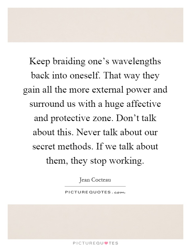Keep braiding one's wavelengths back into oneself. That way they gain all the more external power and surround us with a huge affective and protective zone. Don't talk about this. Never talk about our secret methods. If we talk about them, they stop working Picture Quote #1