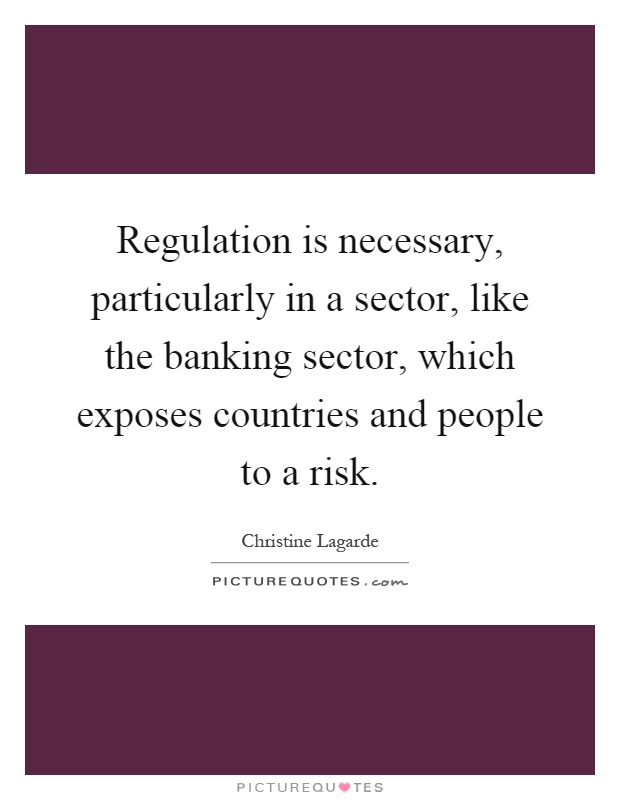 Regulation is necessary, particularly in a sector, like the banking sector, which exposes countries and people to a risk Picture Quote #1