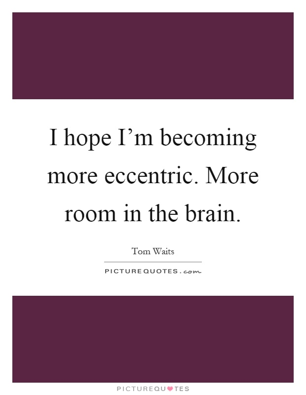 I hope I'm becoming more eccentric. More room in the brain Picture Quote #1