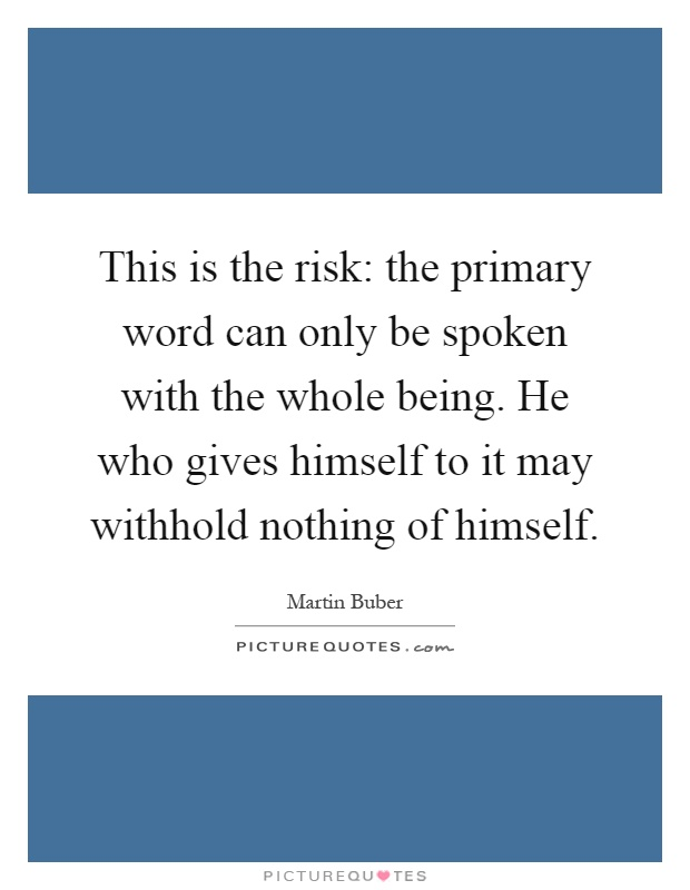 This is the risk: the primary word can only be spoken with the whole being. He who gives himself to it may withhold nothing of himself Picture Quote #1