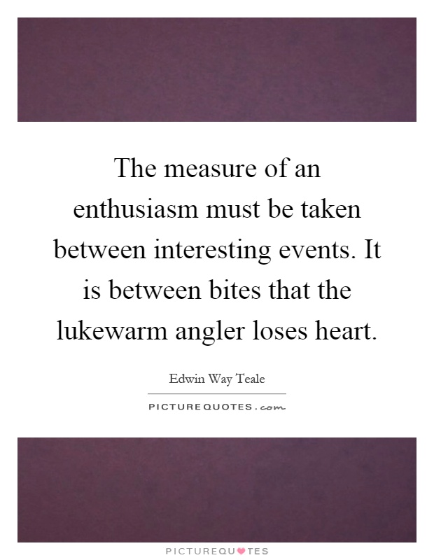 The measure of an enthusiasm must be taken between interesting events. It is between bites that the lukewarm angler loses heart Picture Quote #1
