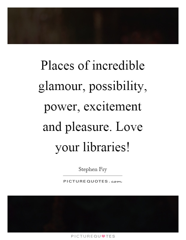 Places of incredible glamour, possibility, power, excitement and pleasure. Love your libraries! Picture Quote #1