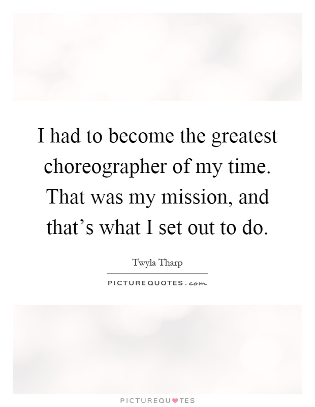 I had to become the greatest choreographer of my time. That was my mission, and that's what I set out to do Picture Quote #1