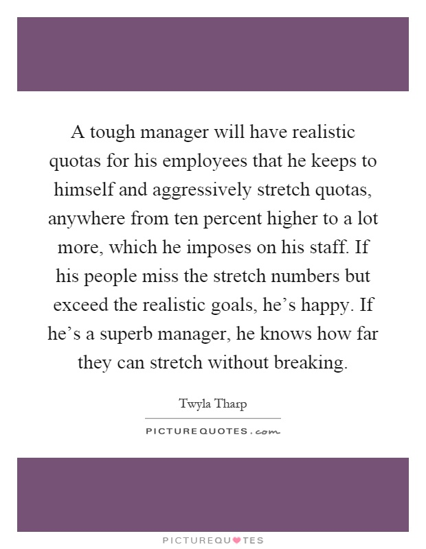 A tough manager will have realistic quotas for his employees that he keeps to himself and aggressively stretch quotas, anywhere from ten percent higher to a lot more, which he imposes on his staff. If his people miss the stretch numbers but exceed the realistic goals, he's happy. If he's a superb manager, he knows how far they can stretch without breaking Picture Quote #1