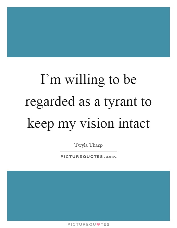 I'm willing to be regarded as a tyrant to keep my vision intact Picture Quote #1