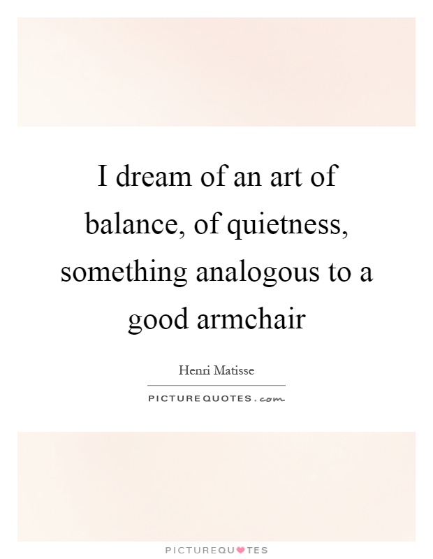 I dream of an art of balance, of quietness, something analogous to a good armchair Picture Quote #1