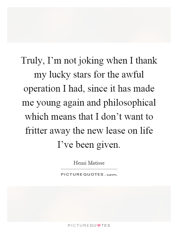 Truly, I'm not joking when I thank my lucky stars for the awful operation I had, since it has made me young again and philosophical which means that I don't want to fritter away the new lease on life I've been given Picture Quote #1