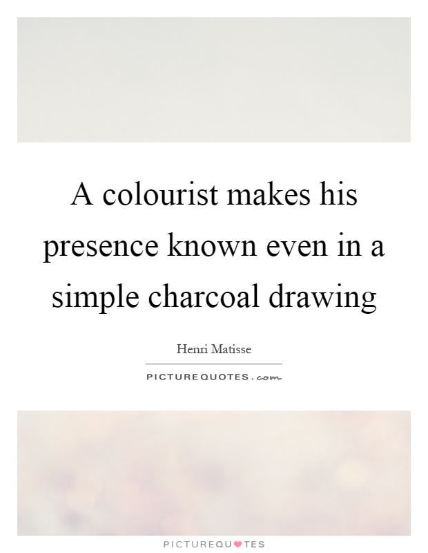A colourist makes his presence known even in a simple charcoal drawing Picture Quote #1