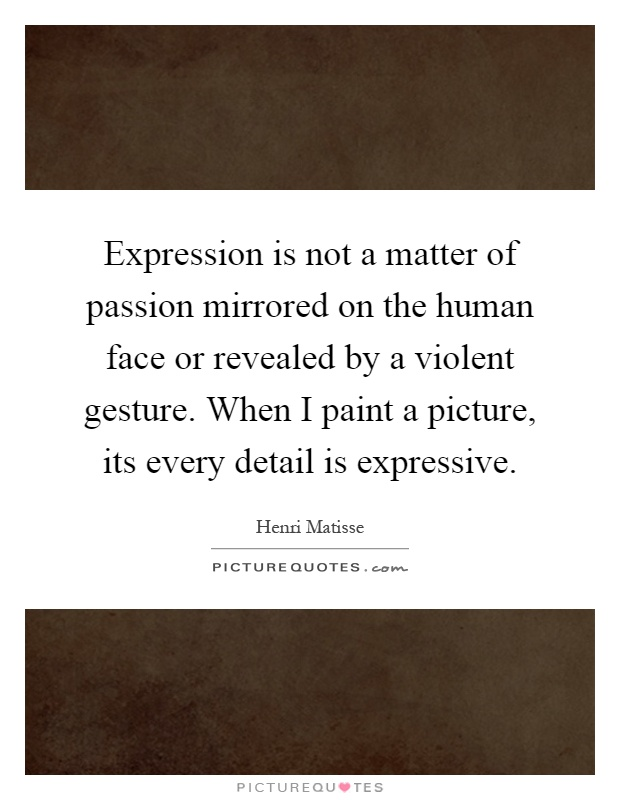 Expression is not a matter of passion mirrored on the human face or revealed by a violent gesture. When I paint a picture, its every detail is expressive Picture Quote #1