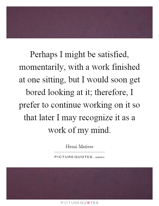 Perhaps I might be satisfied, momentarily, with a work finished at one sitting, but I would soon get bored looking at it; therefore, I prefer to continue working on it so that later I may recognize it as a work of my mind Picture Quote #1