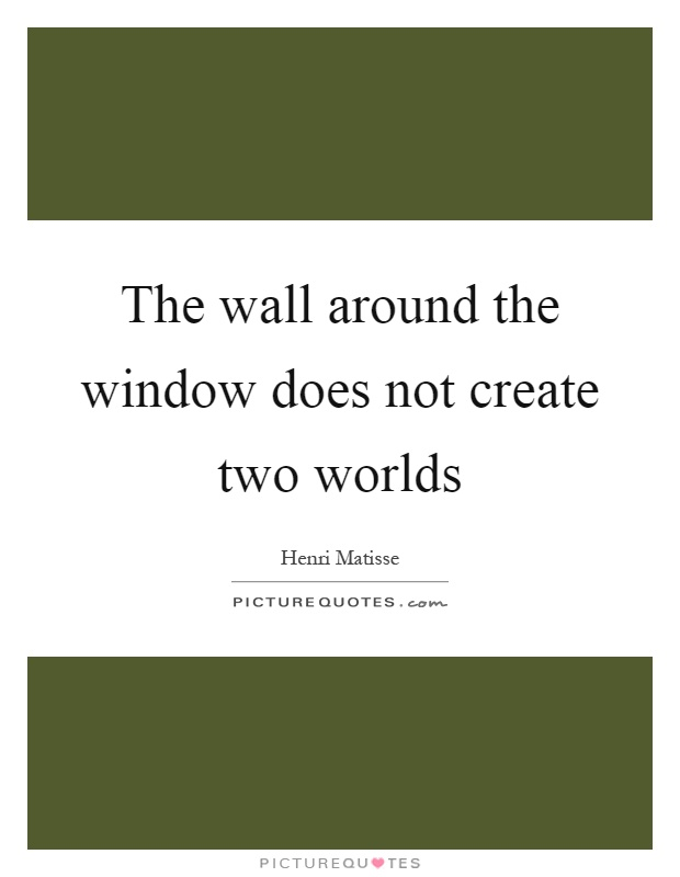 The wall around the window does not create two worlds Picture Quote #1