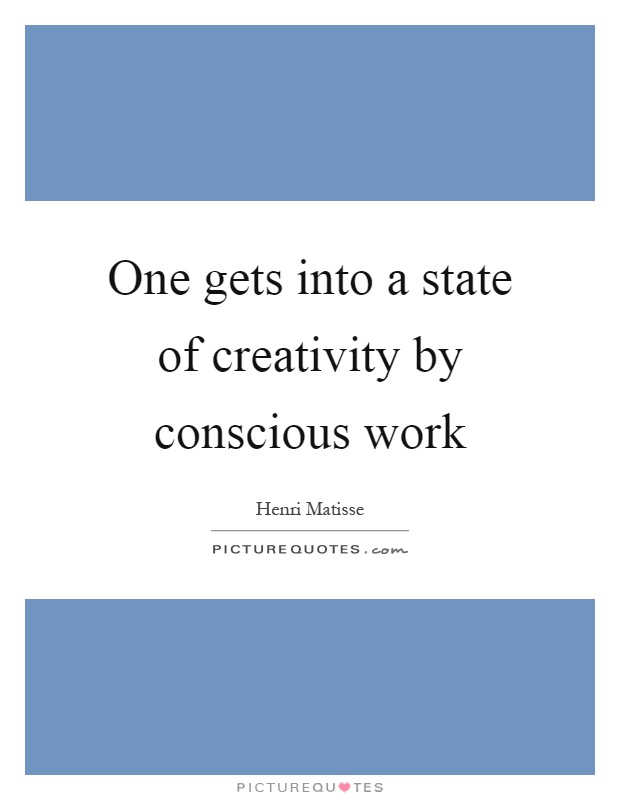 One gets into a state of creativity by conscious work Picture Quote #1