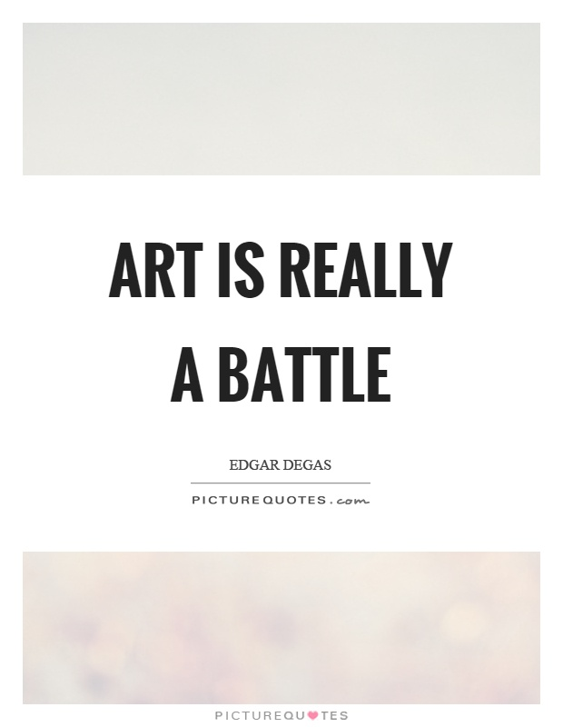 Art is really a battle Picture Quote #1