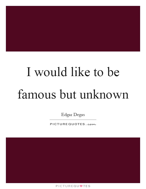 I would like to be famous but unknown Picture Quote #1