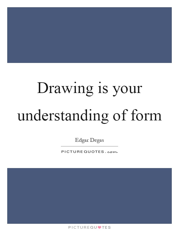Drawing is your understanding of form Picture Quote #1