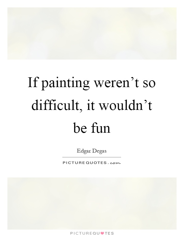 If painting weren't so difficult, it wouldn't be fun Picture Quote #1