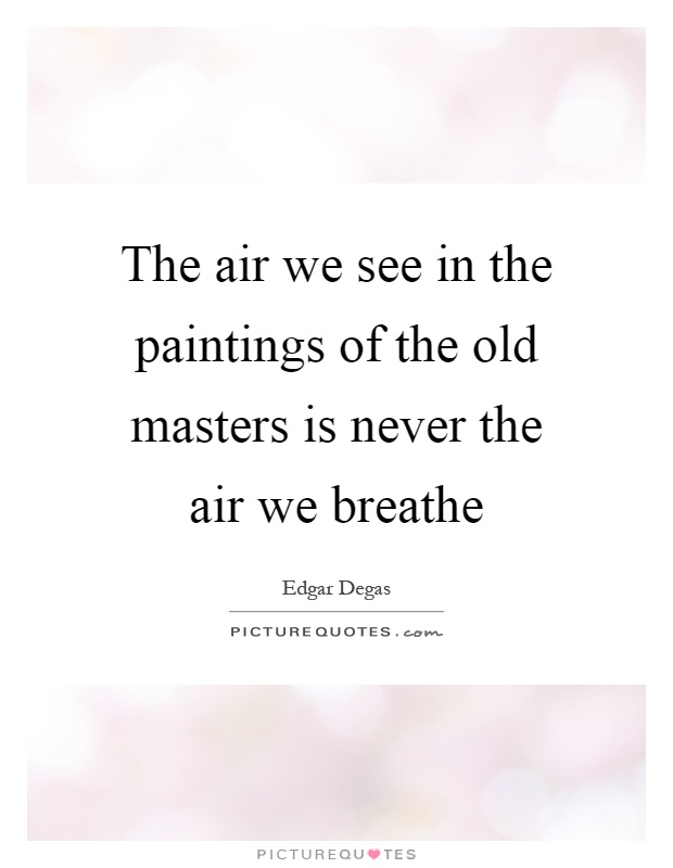 The air we see in the paintings of the old masters is never the air we breathe Picture Quote #1