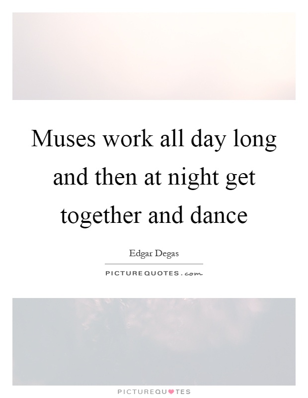 Muses work all day long and then at night get together and dance Picture Quote #1