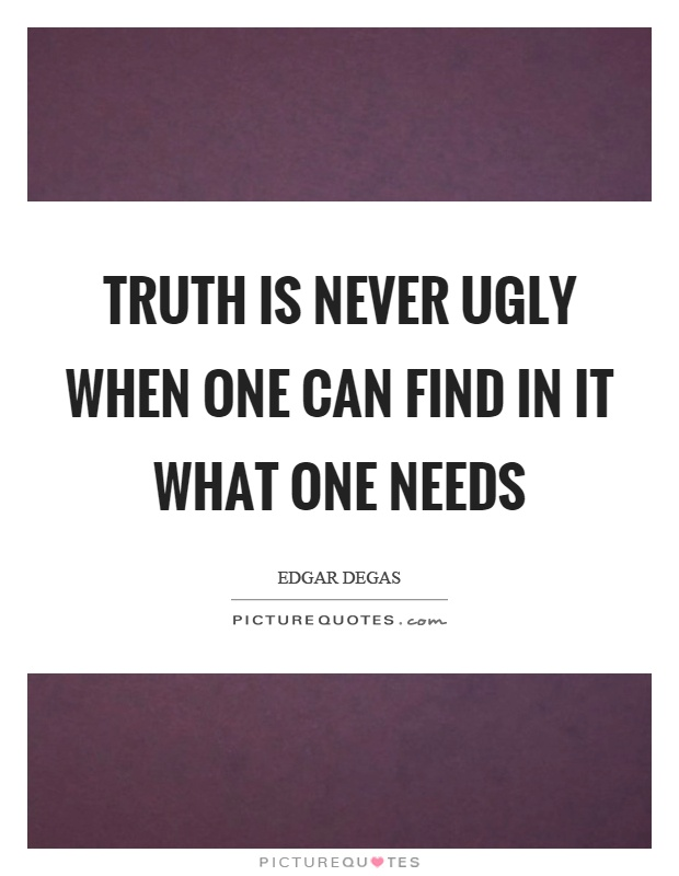 Truth is never ugly when one can find in it what one needs Picture Quote #1