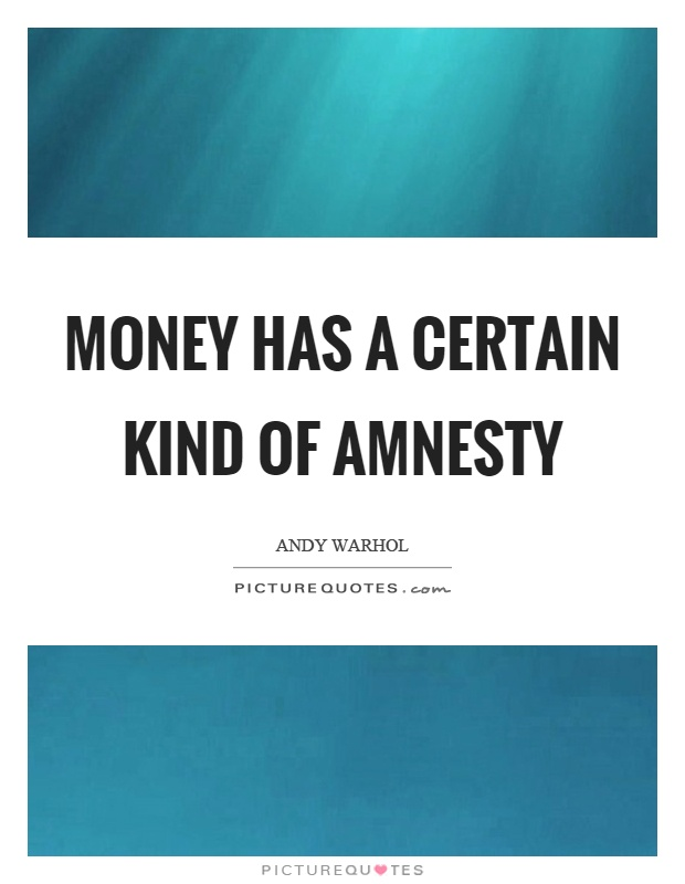 Money has a certain kind of amnesty Picture Quote #1