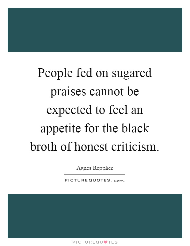 People fed on sugared praises cannot be expected to feel an appetite for the black broth of honest criticism Picture Quote #1