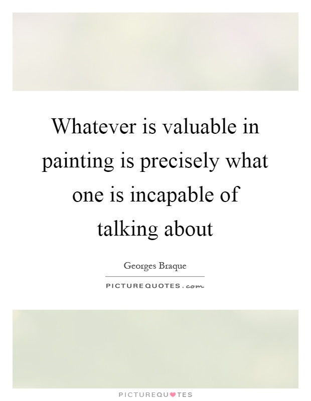 Whatever is valuable in painting is precisely what one is incapable of talking about Picture Quote #1