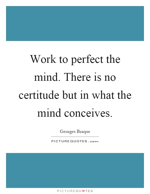 Work to perfect the mind. There is no certitude but in what the mind conceives Picture Quote #1