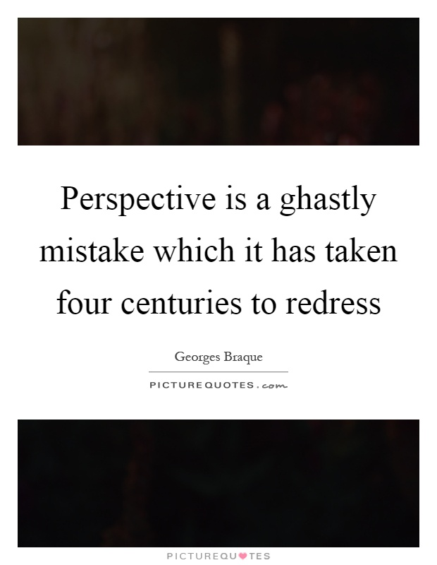 Perspective is a ghastly mistake which it has taken four centuries to redress Picture Quote #1