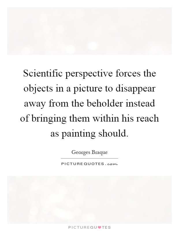 Scientific perspective forces the objects in a picture to disappear away from the beholder instead of bringing them within his reach as painting should Picture Quote #1