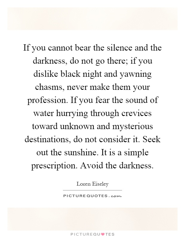 If you cannot bear the silence and the darkness, do not go there; if you dislike black night and yawning chasms, never make them your profession. If you fear the sound of water hurrying through crevices toward unknown and mysterious destinations, do not consider it. Seek out the sunshine. It is a simple prescription. Avoid the darkness Picture Quote #1