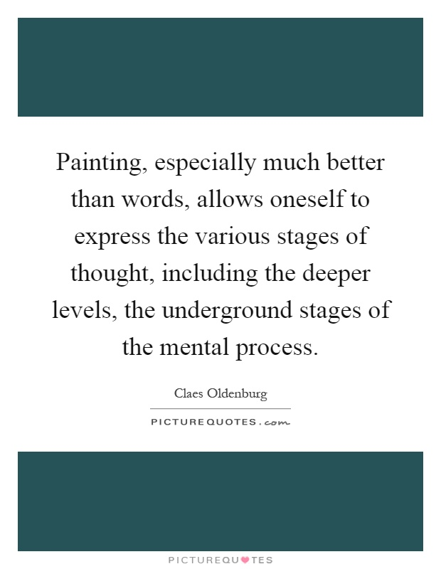 Painting, especially much better than words, allows oneself to express the various stages of thought, including the deeper levels, the underground stages of the mental process Picture Quote #1