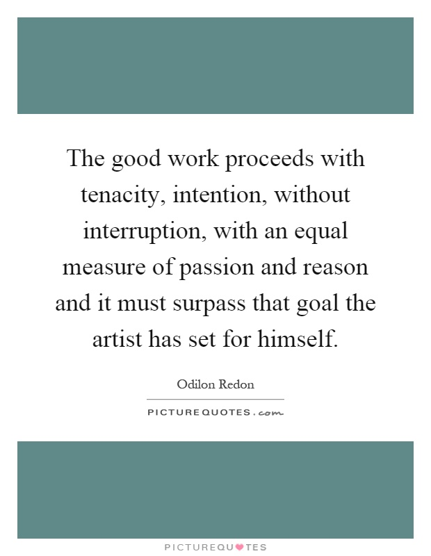 The good work proceeds with tenacity, intention, without interruption, with an equal measure of passion and reason and it must surpass that goal the artist has set for himself Picture Quote #1