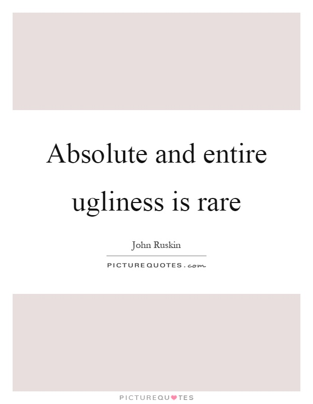Absolute and entire ugliness is rare Picture Quote #1