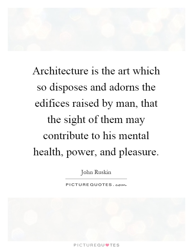 Architecture is the art which so disposes and adorns the edifices raised by man, that the sight of them may contribute to his mental health, power, and pleasure Picture Quote #1